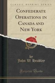 Confederate Operations in Canada and New York (Classic Reprint) by John W Headley