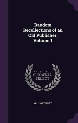Random Recollections of an Old Publisher, Volume 1 by William Tinsley