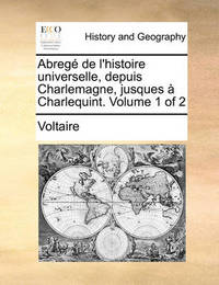 Abreg de L'Histoire Universelle, Depuis Charlemagne, Jusques Charlequint. Volume 1 of 2 by Voltaire