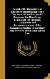 Report of the Committee on Education Transmitting to the One Hundred and Forty-Third Session of the New Jersey Legislature the Findings, Judgments and Recommendations of the Committee Realtive to the Study and Revision of the State School Law by John E Gill image