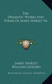 The Dramatic Works and Poems of James Shirley V6 by James Shirley