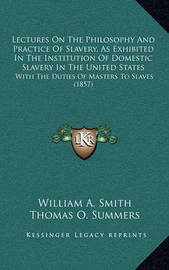 Lectures on the Philosophy and Practice of Slavery, as Exhibited in the Institution of Domestic Slavery in the United States: With the Duties of Masters to Slaves (1857) by William A Smith