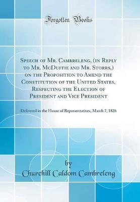 Speech of Mr. Cambreleng, (in Reply to Mr. McDuffie and Mr. Storrs, ) on the Proposition to Amend the Constitution of the United States, Respecting the Election of President and Vice President by Churchill Caldom Cambreleng