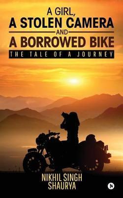 A Girl, a Stolen Camera and a Borrowed Bike by Nikhil Singh Shaurya