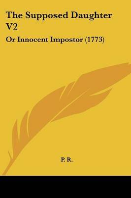 The Supposed Daughter V2: Or Innocent Impostor (1773) by P R image