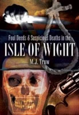 Foul Deeds and Suspicious Deaths in the Isle of Wight by M.J. Trow