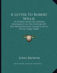 A Letter to Robert Willis: In Vindication of Certain Statements in the History of the Metropolitan Church of St. Peter, York (1849) by John Browne