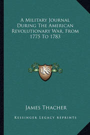 A Military Journal During the American Revolutionary War, Fra Military Journal During the American Revolutionary War, from 1775 to 1783 Om 1775 to 1783 by James Thacher