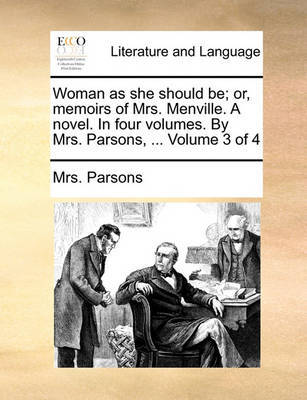 Woman as She Should Be; Or, Memoirs of Mrs. Menville. a Novel. in Four Volumes. by Mrs. Parsons, ... Volume 3 of 4 by Mrs Parsons