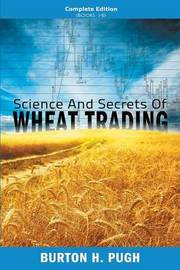 Science and Secrets of Wheat Trading: Complete Edition (Books 1-6) by Burton H Pugh