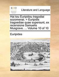 Hai Tou Euripidou Tragodiai Sozomenai. = Euripidis Tragoediae Quae Supersunt, Ex Recensione Samuelis Musgrave. ... Volume 10 of 10 by * Euripides