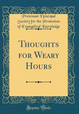 Thoughts for Weary Hours (Classic Reprint) by Protestant Episcopal Society Knowledge