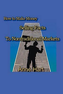 How to Make Money Selling Facts: To Non-Traditional Markets by Anne Hart