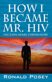 How I Became Mr. HIV: The John Henry Turner Story by Ronald Posey image