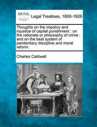 Thoughts on the Impolicy and Injustice of Capital Punishment: On the Rationale or Philosophy of Crime: And on the Best System of Penitentiary Discipline and Moral Reform. by Charles Caldwell