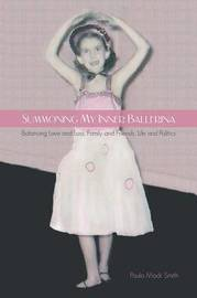 Summoning My Inner Ballerina: Balancing Love and Loss, Family and Friends, Life and Politics by Paula Mack Smith