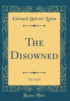 The Disowned, Vol. 1 of 4 (Classic Reprint) by Edward Bulwer Lytton