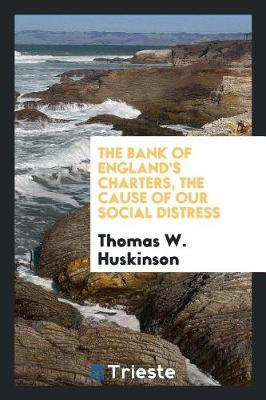 The Bank of England's Charters, the Cause of Our Social Distress by Thomas W Huskinson image