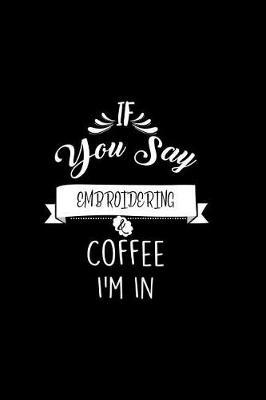 If You Say Embroidering and Coffee I'm In by Chadam Journals
