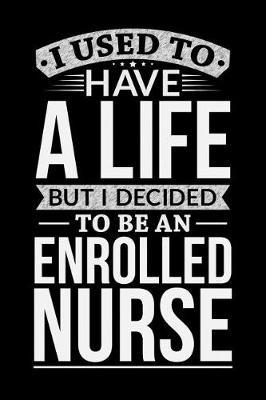 I Used To Have A Life But I Decided To Be An Enrolled nurse by Life Decided