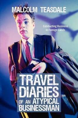 Travel Diaries of an Atypical Businessman: Conducting Business in Foreign Lands by Malcolm Teasdale image