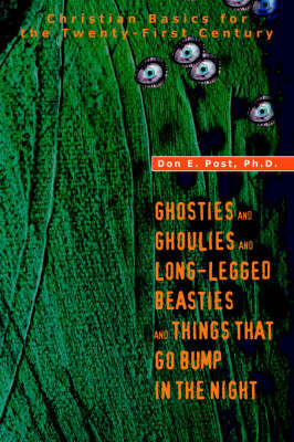 Ghosties and Ghoulies and Long-Legged Beasties and Things That Go Bump in the Night: Christian Basics for the Twenty-First Century by Don E. Post