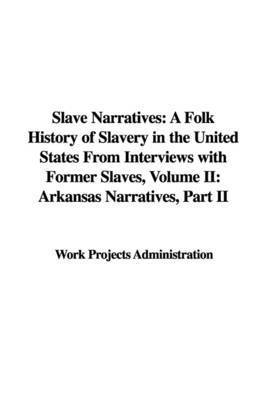 Slave Narratives: A Folk History of Slavery in the United States from Interviews with Former Slaves, Volume II: Arkansas Narratives, Part II by Projects Administration Work Projects Administration