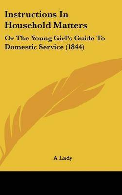 Instructions In Household Matters: Or The Young Girl's Guide To Domestic Service (1844) by A Lady
