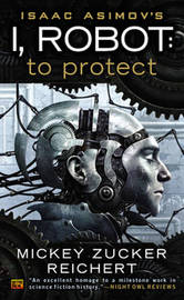 Isaac Asimov's I, Robot: To Protect by Mickey Zucker Reichert