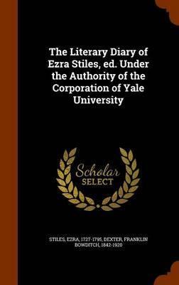 The Literary Diary of Ezra Stiles, Ed. Under the Authority of the Corporation of Yale University by Ezra Stiles