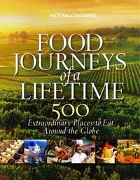Food Journeys of a Lifetime: 500 Extraordinary Places to Eat Around the Globe by National Geographic