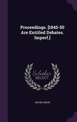 Proceedings. [1845-50 Are Entitled Debates. Imperf.] by Oxford Union image