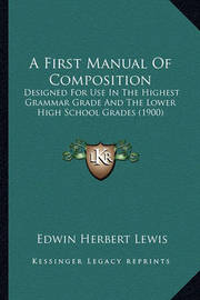 A First Manual of Composition: Designed for Use in the Highest Grammar Grade and the Lower High School Grades (1900) by Edwin Herbert Lewis