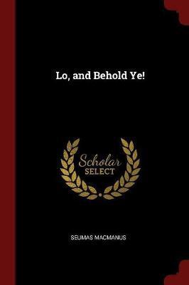 Lo, and Behold Ye! by Seumas MacManus image
