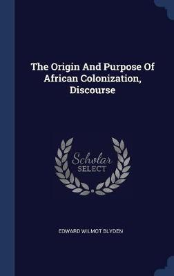 The Origin and Purpose of African Colonization, Discourse by Edward Wilmot Blyden image