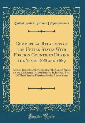 Commercial Relations of the United States with Foreign Countries During the Years 1888 and 1889 by United States Bureau of Manufactures