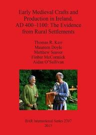 Early Medieval Crafts and Production in Ireland AD 400-1100: The Evidence from Rural Settlements by Thomas R. Kerr