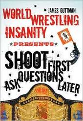 World Wrestling Insanity Presents...Shoot First...Ask Questions Later by James Guttman