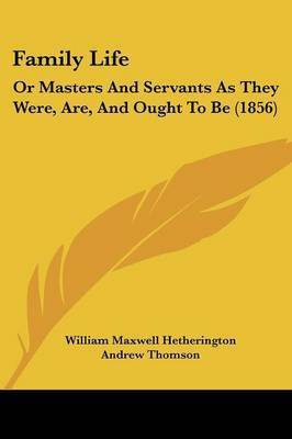 Family Life: Or Masters And Servants As They Were, Are, And Ought To Be (1856) by Andrew Thomson
