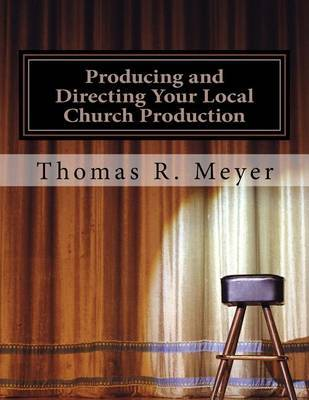Producing and Directing Your Local Church Production by Thomas R Meyer image