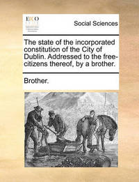 The State of the Incorporated Constitution of the City of Dublin. Addressed to the Free-Citizens Thereof, by a Brother. by Brother