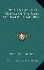 Indian Names and History of the Sault Ste. Marie Canal (1889) by Dwight H Kelton