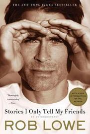 Stories I Only Tell My Friends: An Autobiography by Rob Lowe
