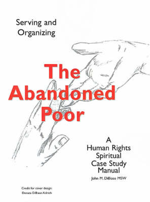 The Abandoned Poor: Serving & Organizing a Human Rights Spiritual Case Study Manual by John M DiBiase, MSW image