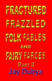 Fractured, Frazzled Folk Fables and Fairy Farces, Part II by Jay Dubya