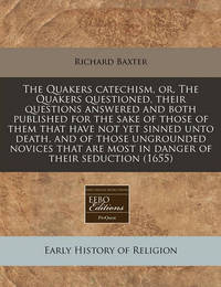 The Quakers Catechism, Or, the Quakers Questioned, Their Questions Answered and Both Published for the Sake of Those of Them That Have Not Yet Sinned Unto Death, and of Those Ungrounded Novices That Are Most in Danger of Their Seduction (1655) by Richard Baxter