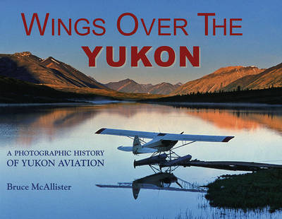 Wings Over the Yukon: A Photographic History of Yukon Aviation by Bruce McAllister image