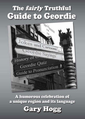 The Fairly Truthful Guide to Geordie by Gary Hogg