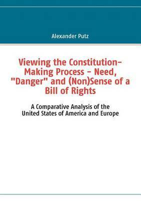 """Viewing the Constitution-Making Process - Need, """"Danger"""" and (Non)Sense of a Bill of Rights by Alexander Putz"""