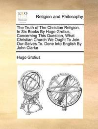 The Truth of the Christian Religion. in Six Books by Hugo Grotius, Concerning This Question, What Christian Church We Ought to Join Our-Selves To. Done Into English by John Clarke by Hugo Grotius